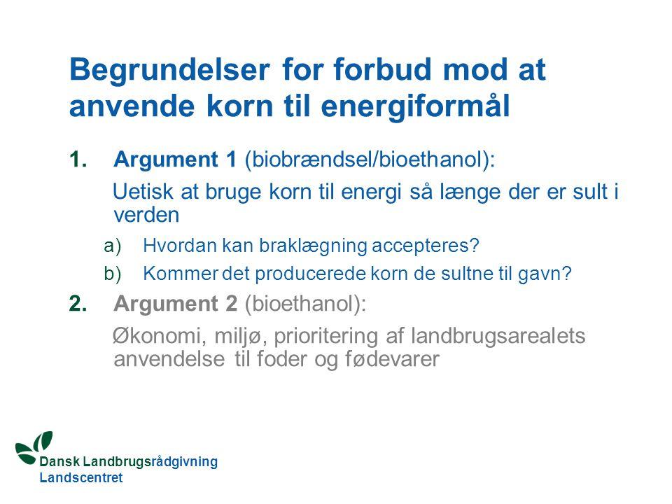 Dansk Landbrugsrådgivning Landscentret Begrundelser for forbud mod at anvende korn til energiformål 1.Argument 1 (biobrændsel/bioethanol): Uetisk at bruge korn til energi så længe der er sult i verden a)Hvordan kan braklægning accepteres.