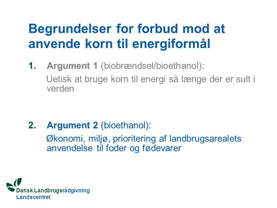 Dansk Landbrugsrådgivning Landscentret Begrundelser for forbud mod at anvende korn til energiformål 1.Argument 1 (biobrændsel/bioethanol): Uetisk at bruge korn til energi så længe der er sult i verden 2.Argument 2 (bioethanol): Økonomi, miljø, prioritering af landbrugsarealets anvendelse til foder og fødevarer