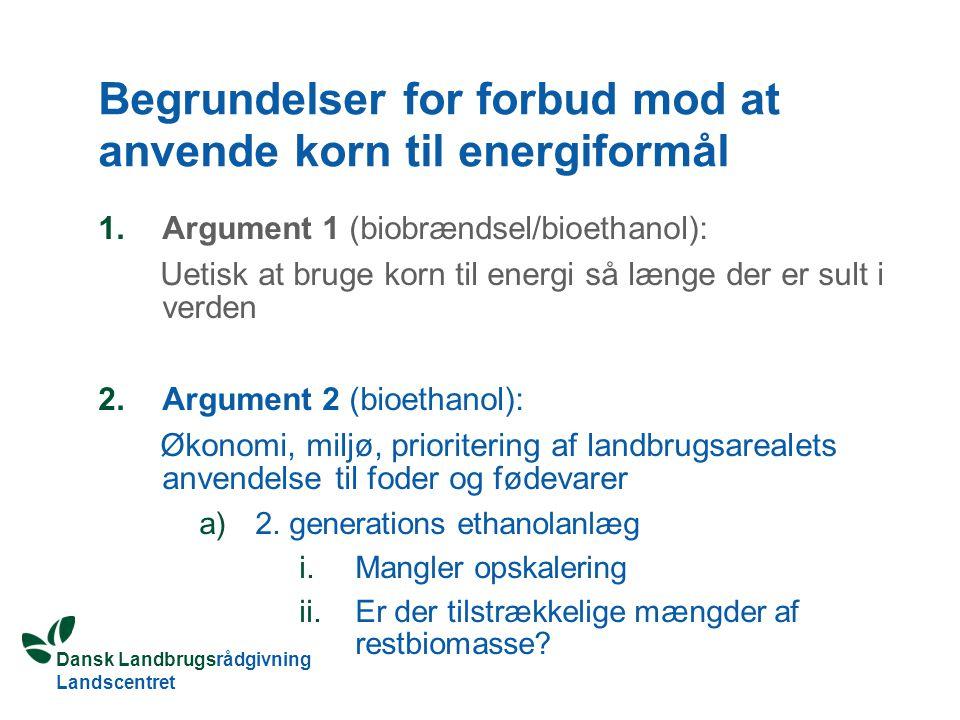 Dansk Landbrugsrådgivning Landscentret Begrundelser for forbud mod at anvende korn til energiformål 1.Argument 1 (biobrændsel/bioethanol): Uetisk at bruge korn til energi så længe der er sult i verden 2.Argument 2 (bioethanol): Økonomi, miljø, prioritering af landbrugsarealets anvendelse til foder og fødevarer a)2.