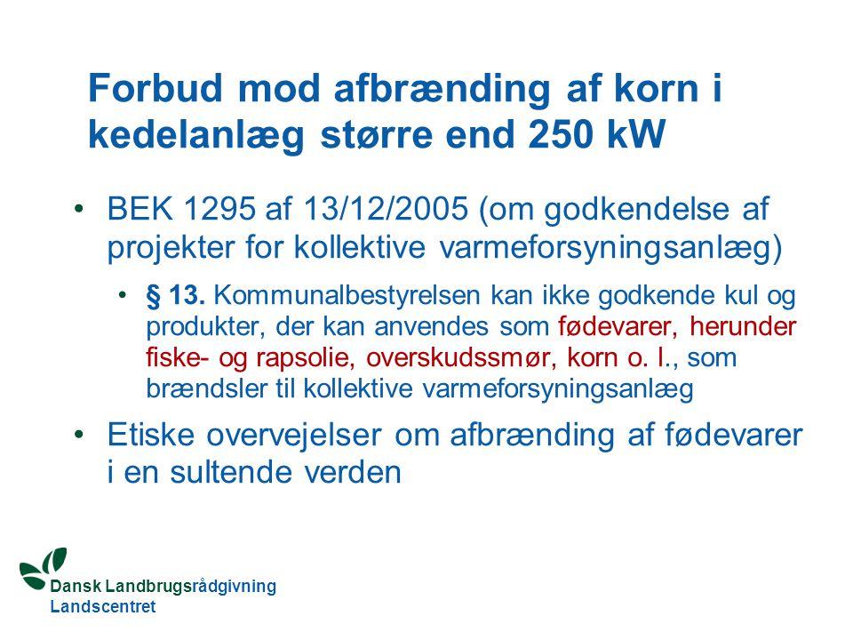 Dansk Landbrugsrådgivning Landscentret Forbud mod afbrænding af korn i kedelanlæg større end 250 kW BEK 1295 af 13/12/2005 (om godkendelse af projekter for kollektive varmeforsyningsanlæg) § 13.