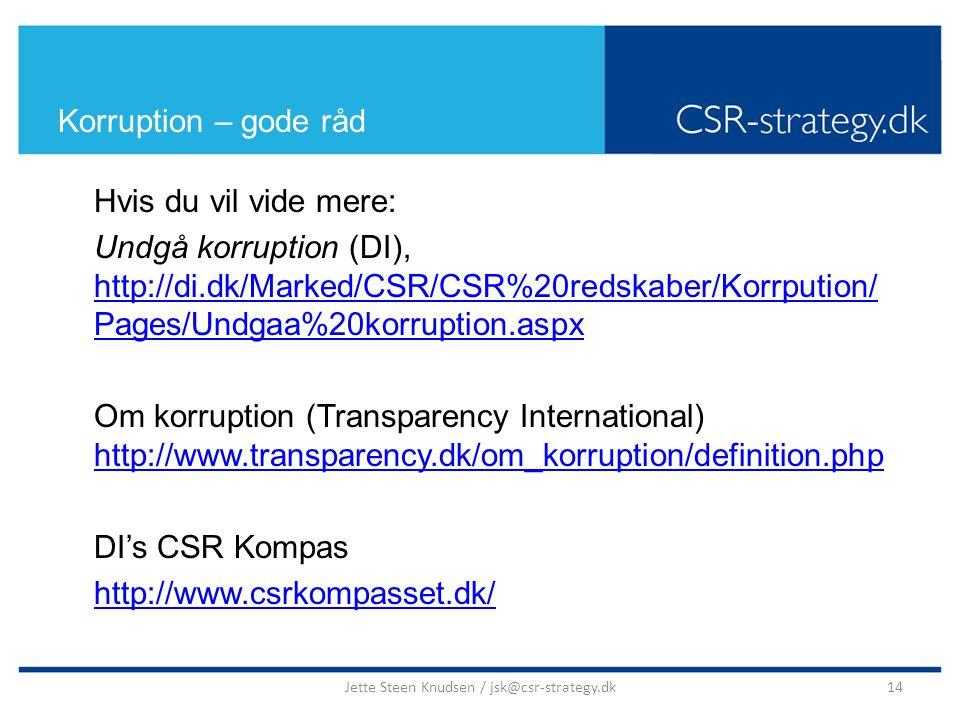 Korruption – gode råd Hvis du vil vide mere: Undgå korruption (DI), http://di.dk/Marked/CSR/CSR%20redskaber/Korrpution/ Pages/Undgaa%20korruption.aspx http://di.dk/Marked/CSR/CSR%20redskaber/Korrpution/ Pages/Undgaa%20korruption.aspx Om korruption (Transparency International) http://www.transparency.dk/om_korruption/definition.php http://www.transparency.dk/om_korruption/definition.php DI's CSR Kompas http://www.csrkompasset.dk/ 14Jette Steen Knudsen / jsk@csr-strategy.dk