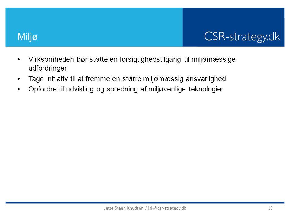 Miljø Virksomheden bør støtte en forsigtighedstilgang til miljømæssige udfordringer Tage initiativ til at fremme en større miljømæssig ansvarlighed Opfordre til udvikling og spredning af miljøvenlige teknologier 15Jette Steen Knudsen / jsk@csr-strategy.dk