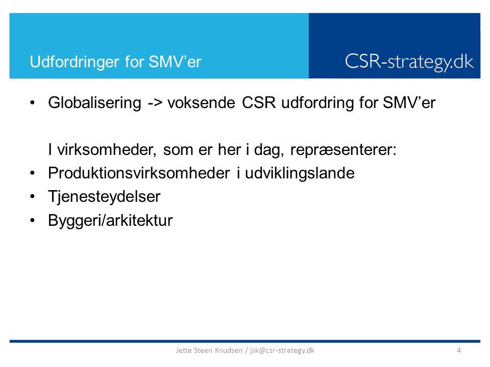 Udfordringer for SMV'er Globalisering -> voksende CSR udfordring for SMV'er I virksomheder, som er her i dag, repræsenterer: Produktionsvirksomheder i udviklingslande Tjenesteydelser Byggeri/arkitektur 4Jette Steen Knudsen / jsk@csr-strategy.dk