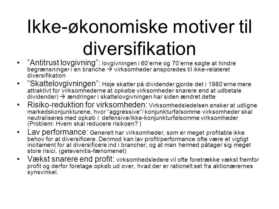 Ikke-økonomiske motiver til diversifikation Antitrust lovgivning : lovgivningen i 60'erne og 70'erne søgte at hindre begrænsninger i en branche  virksomheder ansporedes til ikke-relateret diversifikation Skattelovgivningen : Høje skatter på dividender gjorde det i 1980'erne mere attraktivt for virksomhederne at opkøbe virksomheder snarere end at udbetale dividender)  ændringer i skattelovgivningen har siden ændret dette Risiko-reduktion for virksomheden: Virksomhedsledelsen ønsker at udligne markedskonjunkturene, hvor aggressive / konjunkturfølsomme virksomheder skal neutraliseres med opkøb i defensive/ikke-konjunkturfølsomme virksomheder (Problem: Hvem skal reducere risikoen.