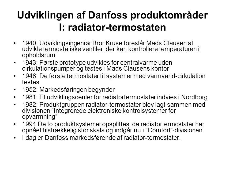 Udviklingen af Danfoss produktområder I: radiator-termostaten 1940: Udviklingsingeniør Bror Kruse foreslår Mads Clausen at udvikle termostatiske ventiler, der kan kontrollere temperaturen i opholdsrum 1943: Første prototype udvikles for centralvarme uden cirkulationspumper og testes i Mads Clausens kontor 1948: De første termostater til systemer med varmvand-cirkulation testes 1952: Markedsføringen begynder 1981: Et udviklingscenter for radiatortermostater indvies i Nordborg.