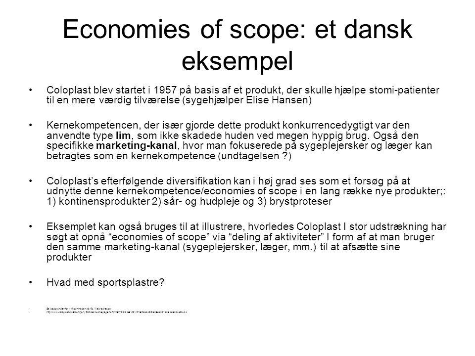 Economies of scope: et dansk eksempel Coloplast blev startet i 1957 på basis af et produkt, der skulle hjælpe stomi-patienter til en mere værdig tilværelse (sygehjælper Elise Hansen) Kernekompetencen, der især gjorde dette produkt konkurrencedygtigt var den anvendte type lim, som ikke skadede huden ved megen hyppig brug.