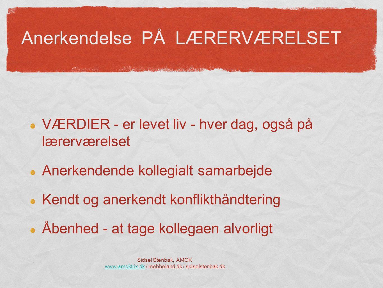 Anerkendelse PÅ LÆRERVÆRELSET VÆRDIER - er levet liv - hver dag, også på lærerværelset Anerkendende kollegialt samarbejde Kendt og anerkendt konflikthåndtering Åbenhed - at tage kollegaen alvorligt Sidsel Stenbak, AMOK www.amoktrix.dkwww.amoktrix.dk / mobbeland.dk / sidselstenbak.dk