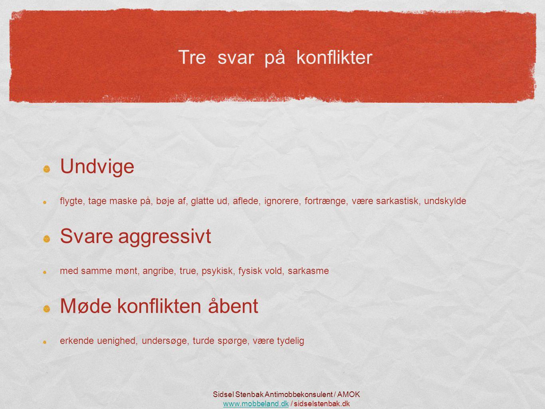 Tre svar på konflikter Undvige flygte, tage maske på, bøje af, glatte ud, aflede, ignorere, fortrænge, være sarkastisk, undskylde Svare aggressivt med samme mønt, angribe, true, psykisk, fysisk vold, sarkasme Møde konflikten åbent erkende uenighed, undersøge, turde spørge, være tydelig Sidsel Stenbak Antimobbekonsulent / AMOK www.mobbeland.dkwww.mobbeland.dk / sidselstenbak.dk