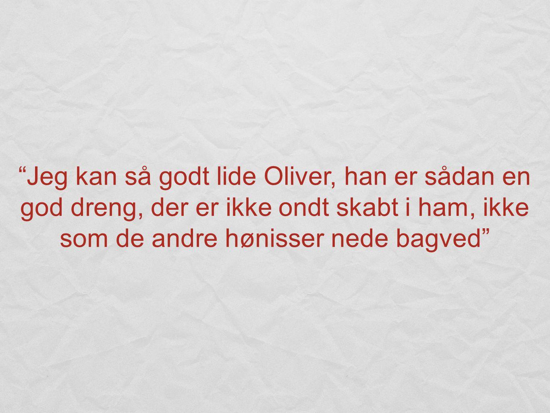 Jeg kan så godt lide Oliver, han er sådan en god dreng, der er ikke ondt skabt i ham, ikke som de andre hønisser nede bagved