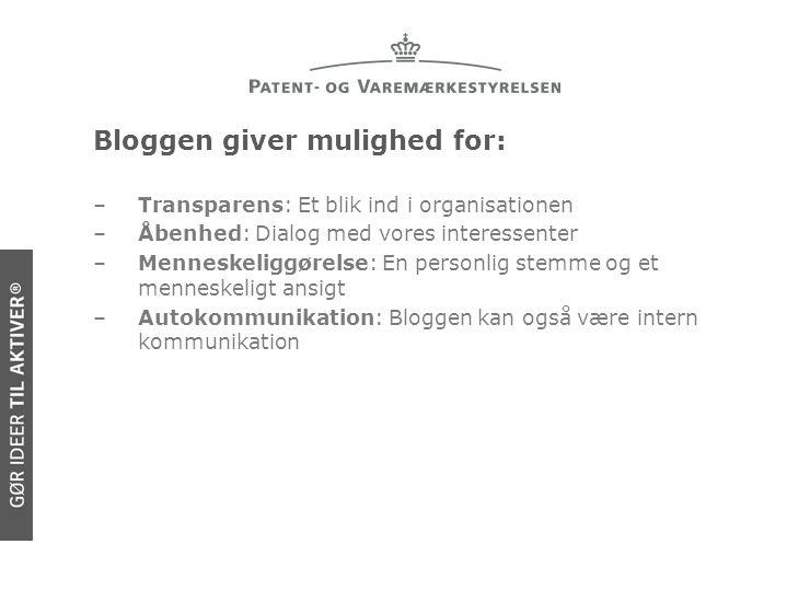 Bloggen giver mulighed for: –Transparens: Et blik ind i organisationen –Åbenhed: Dialog med vores interessenter –Menneskeliggørelse: En personlig stemme og et menneskeligt ansigt –Autokommunikation: Bloggen kan også være intern kommunikation
