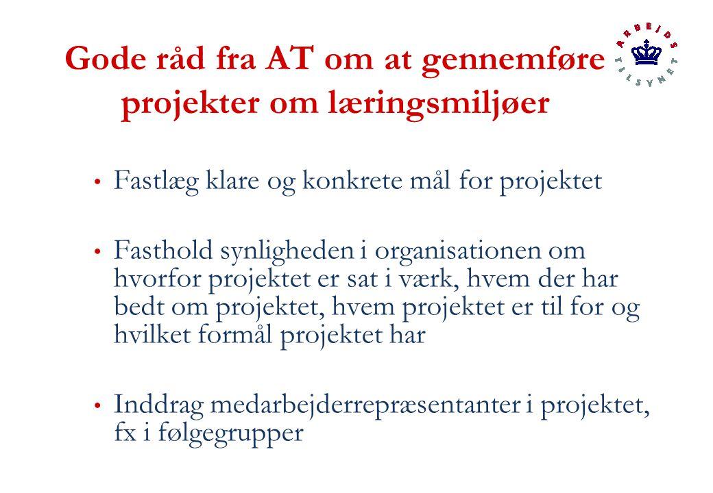 Gode råd fra AT om at gennemføre projekter om læringsmiljøer Fastlæg klare og konkrete mål for projektet Fasthold synligheden i organisationen om hvorfor projektet er sat i værk, hvem der har bedt om projektet, hvem projektet er til for og hvilket formål projektet har Inddrag medarbejderrepræsentanter i projektet, fx i følgegrupper