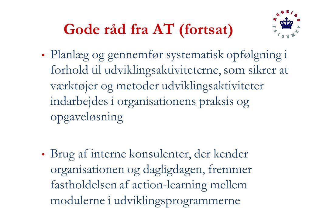 Gode råd fra AT (fortsat) Planlæg og gennemfør systematisk opfølgning i forhold til udviklingsaktiviteterne, som sikrer at værktøjer og metoder udviklingsaktiviteter indarbejdes i organisationens praksis og opgaveløsning Brug af interne konsulenter, der kender organisationen og dagligdagen, fremmer fastholdelsen af action-learning mellem modulerne i udviklingsprogrammerne