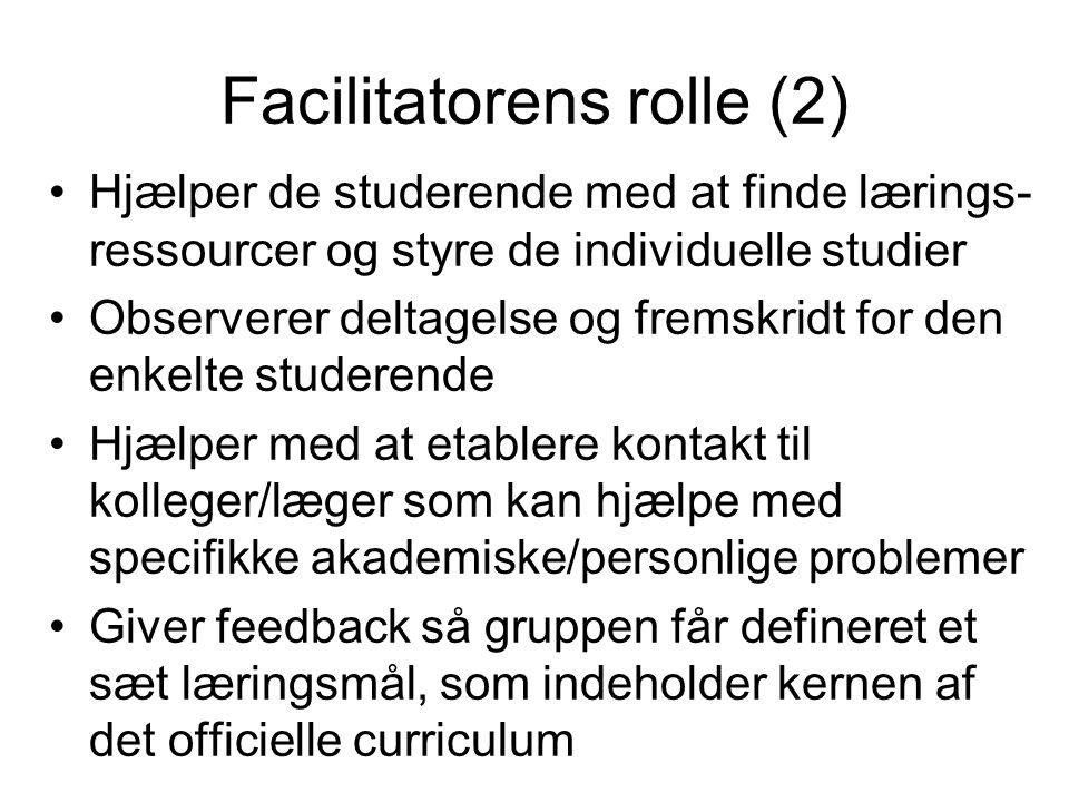 Facilitatorens rolle (2) Hjælper de studerende med at finde lærings- ressourcer og styre de individuelle studier Observerer deltagelse og fremskridt for den enkelte studerende Hjælper med at etablere kontakt til kolleger/læger som kan hjælpe med specifikke akademiske/personlige problemer Giver feedback så gruppen får defineret et sæt læringsmål, som indeholder kernen af det officielle curriculum