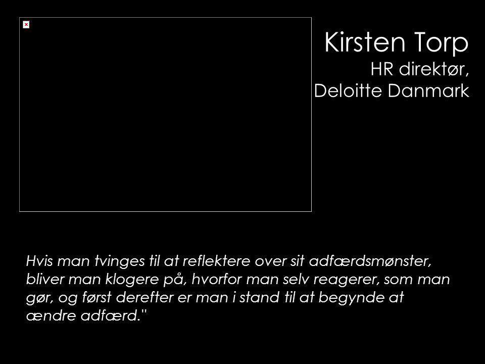 Kirsten Torp HR direktør, Deloitte Danmark Hvis man tvinges til at reflektere over sit adfærdsmønster, bliver man klogere på, hvorfor man selv reagerer, som man gør, og først derefter er man i stand til at begynde at ændre adfærd.