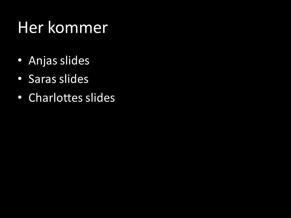 Her kommer Anjas slides Saras slides Charlottes slides