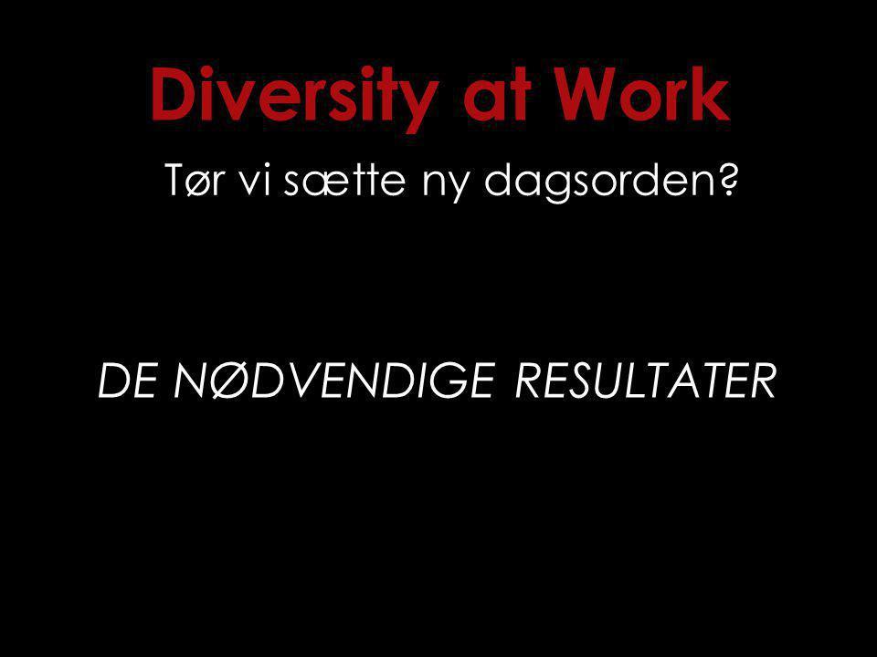 Diversity at Work Tør vi sætte ny dagsorden DE NØDVENDIGE RESULTATER