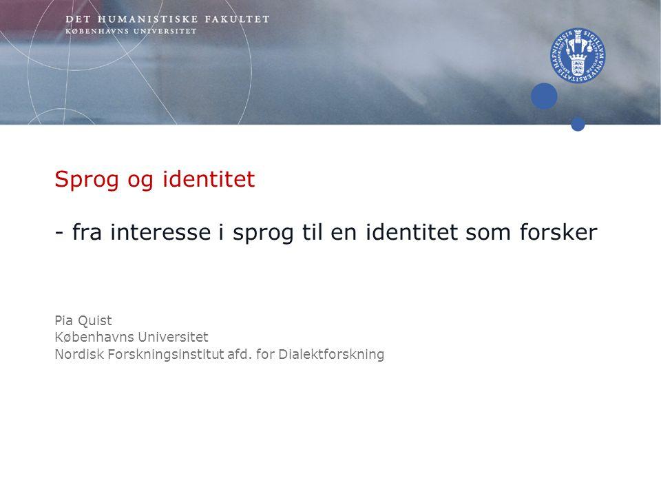 Sprog og identitet - fra interesse i sprog til en identitet som forsker Pia Quist Københavns Universitet Nordisk Forskningsinstitut afd.