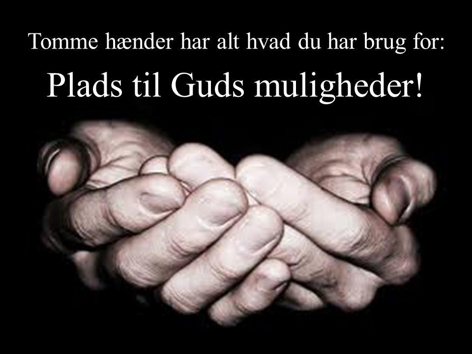 Tomme hænder har alt hvad du har brug for: Plads til Guds muligheder!