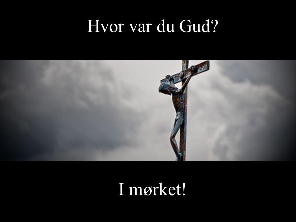 I mørket! Hvor var du Gud