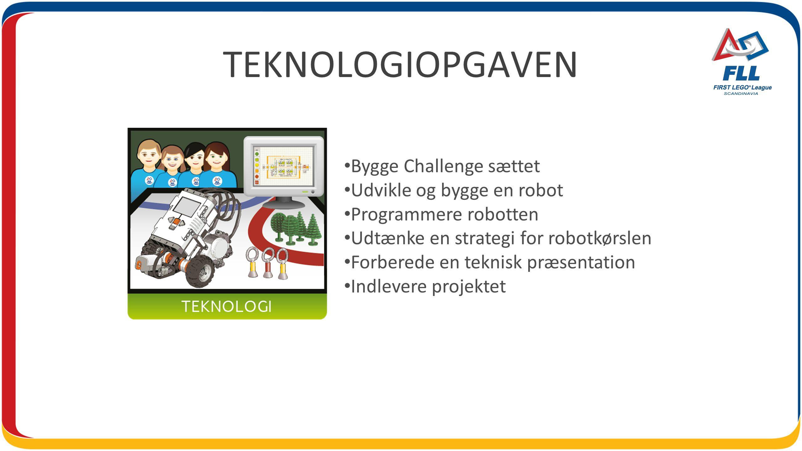 TEKNOLOGIOPGAVEN Bygge Challenge sættet Udvikle og bygge en robot Programmere robotten Udtænke en strategi for robotkørslen Forberede en teknisk præsentation Indlevere projektet