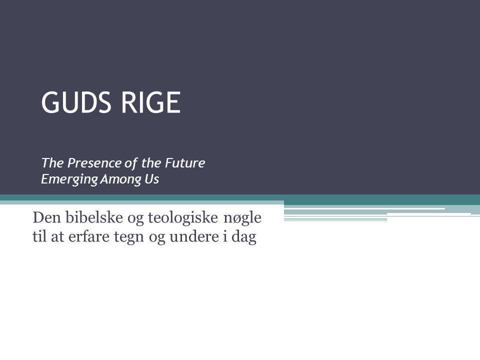 GUDS RIGE The Presence of the Future Emerging Among Us Den bibelske og teologiske nøgle til at erfare tegn og undere i dag