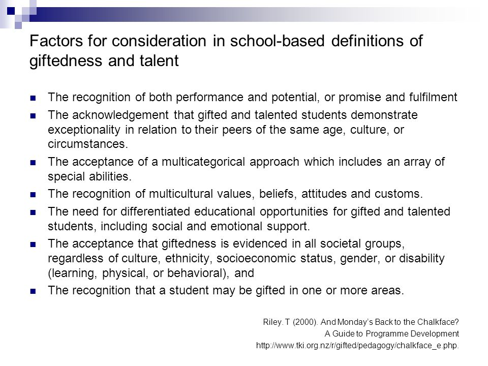 Factors for consideration in school-based definitions of giftedness and talent The recognition of both performance and potential, or promise and fulfilment The acknowledgement that gifted and talented students demonstrate exceptionality in relation to their peers of the same age, culture, or circumstances.