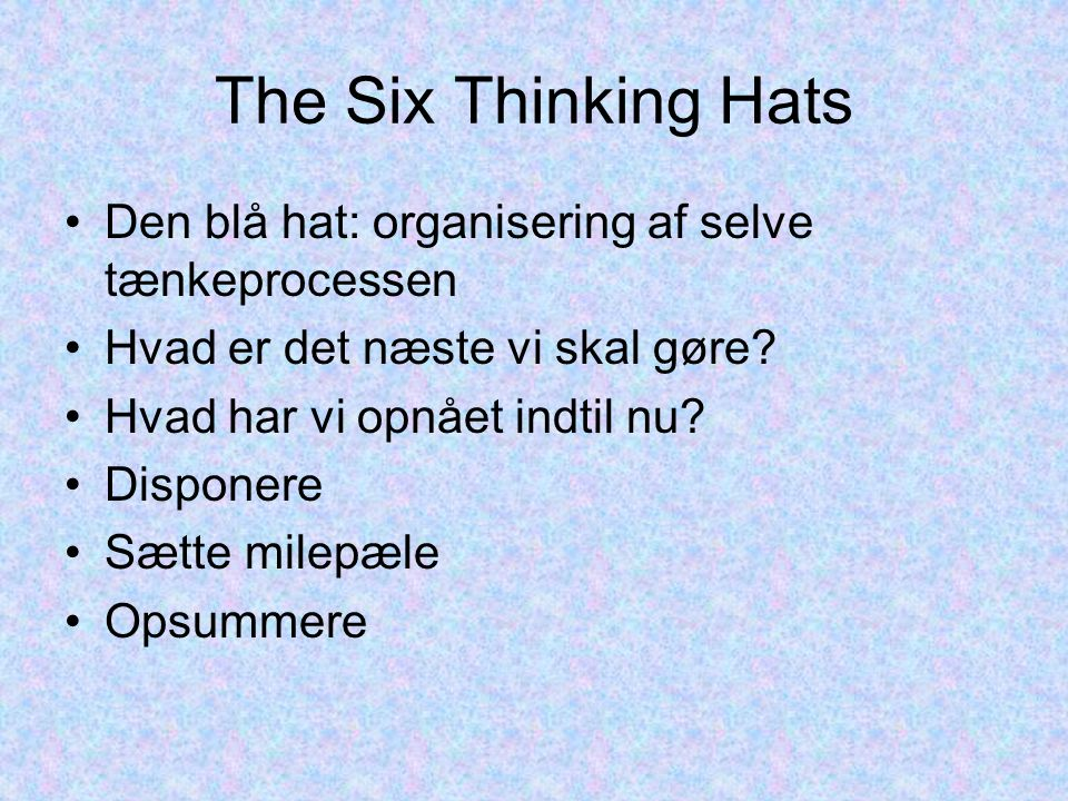 The Six Thinking Hats Den blå hat: organisering af selve tænkeprocessen Hvad er det næste vi skal gøre.