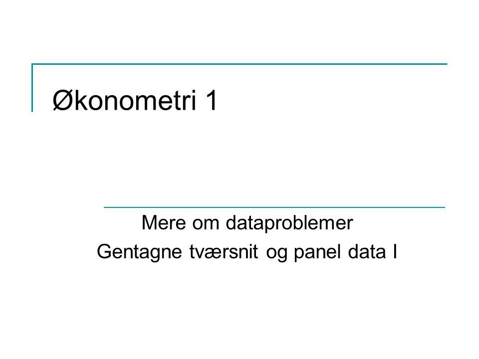 Økonometri 1 Mere om dataproblemer Gentagne tværsnit og panel data I