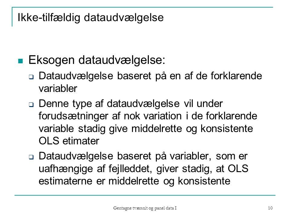 Gentagne tværsnit og panel data I 10 Ikke-tilfældig dataudvælgelse Eksogen dataudvælgelse:  Dataudvælgelse baseret på en af de forklarende variabler  Denne type af dataudvælgelse vil under forudsætninger af nok variation i de forklarende variable stadig give middelrette og konsistente OLS etimater  Dataudvælgelse baseret på variabler, som er uafhængige af fejlleddet, giver stadig, at OLS estimaterne er middelrette og konsistente
