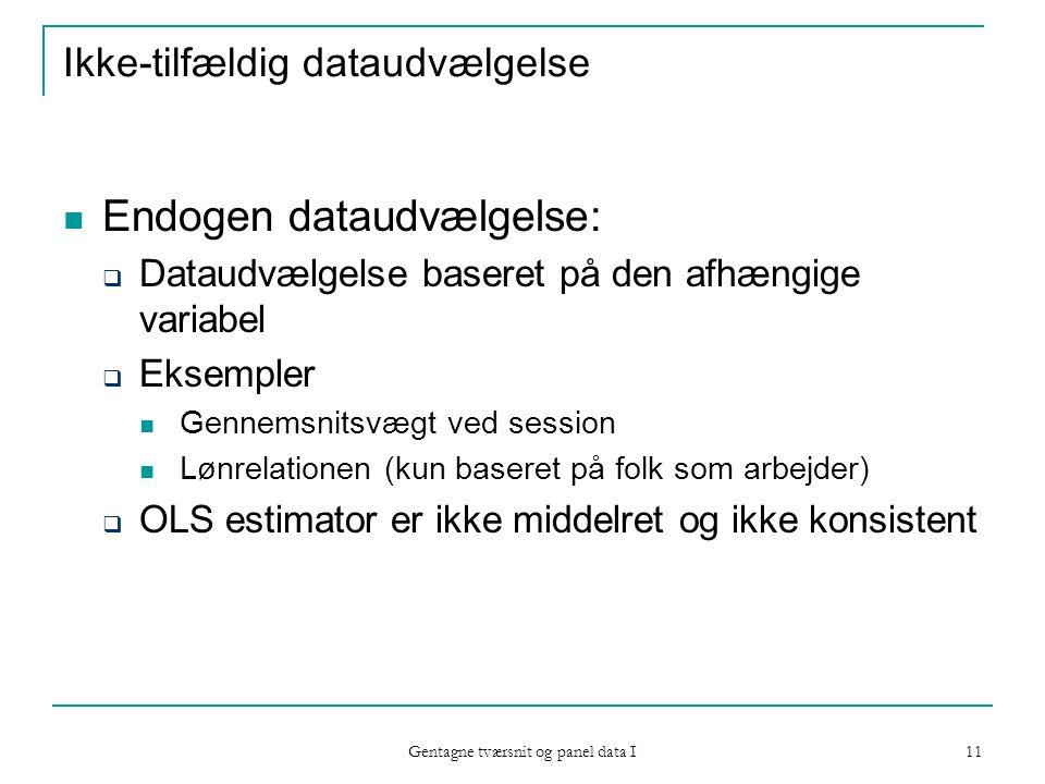 Gentagne tværsnit og panel data I 11 Ikke-tilfældig dataudvælgelse Endogen dataudvælgelse:  Dataudvælgelse baseret på den afhængige variabel  Eksempler Gennemsnitsvægt ved session Lønrelationen (kun baseret på folk som arbejder)  OLS estimator er ikke middelret og ikke konsistent
