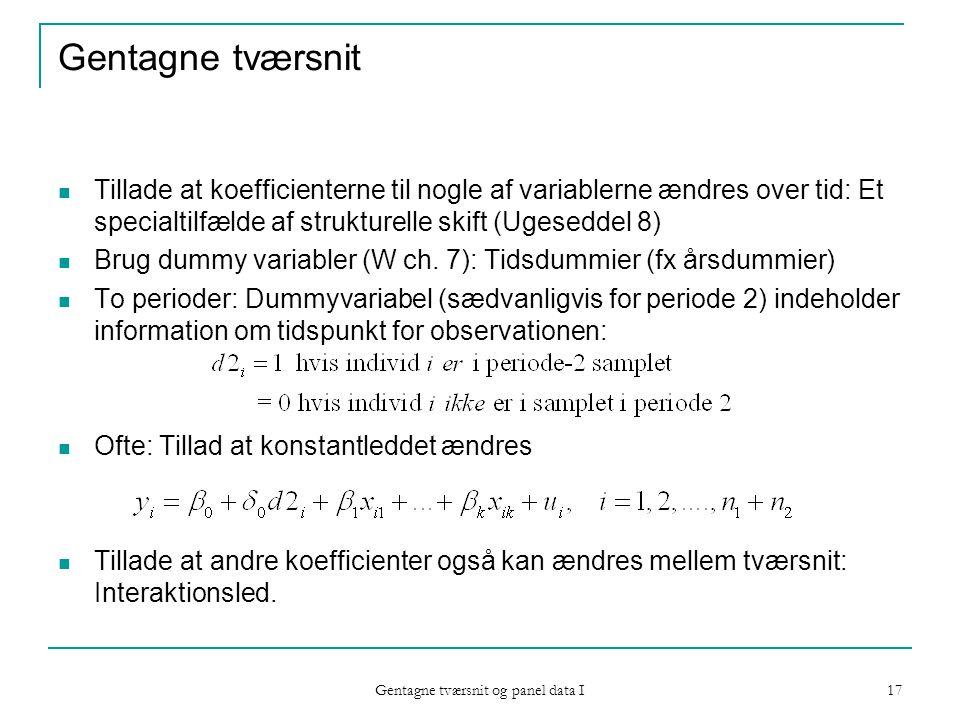 Gentagne tværsnit og panel data I 17 Gentagne tværsnit Tillade at koefficienterne til nogle af variablerne ændres over tid: Et specialtilfælde af strukturelle skift (Ugeseddel 8) Brug dummy variabler (W ch.
