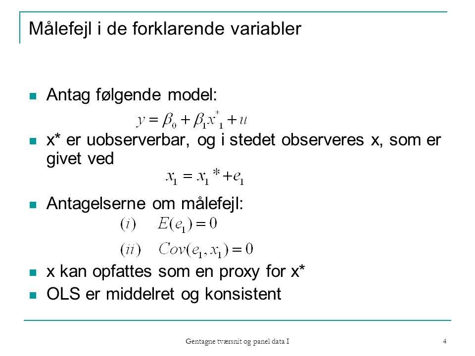 Gentagne tværsnit og panel data I 4 Målefejl i de forklarende variabler Antag følgende model: x* er uobserverbar, og i stedet observeres x, som er givet ved Antagelserne om målefejl: x kan opfattes som en proxy for x* OLS er middelret og konsistent