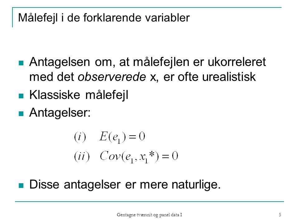 Gentagne tværsnit og panel data I 5 Målefejl i de forklarende variabler Antagelsen om, at målefejlen er ukorreleret med det observerede x, er ofte urealistisk Klassiske målefejl Antagelser: Disse antagelser er mere naturlige.