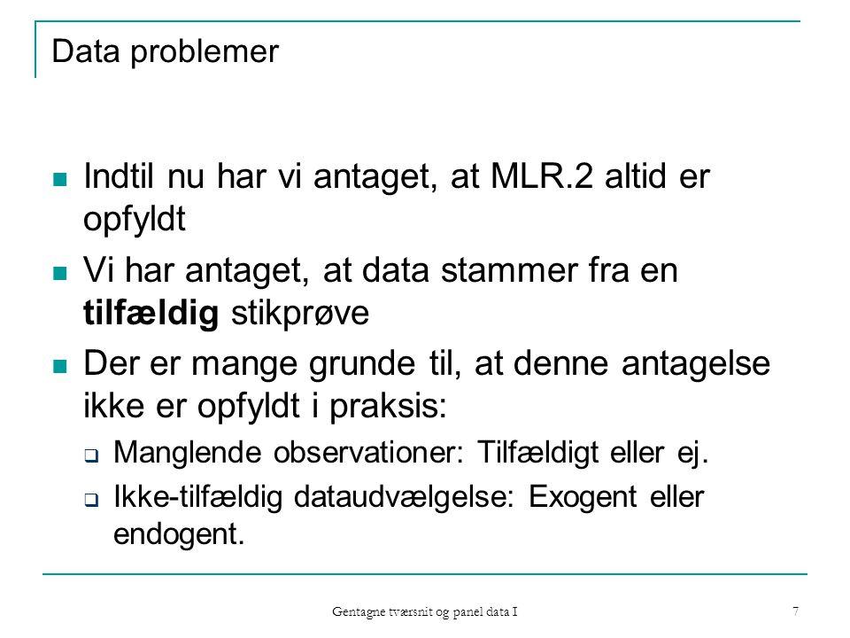 Gentagne tværsnit og panel data I 7 Data problemer Indtil nu har vi antaget, at MLR.2 altid er opfyldt Vi har antaget, at data stammer fra en tilfældig stikprøve Der er mange grunde til, at denne antagelse ikke er opfyldt i praksis:  Manglende observationer: Tilfældigt eller ej.