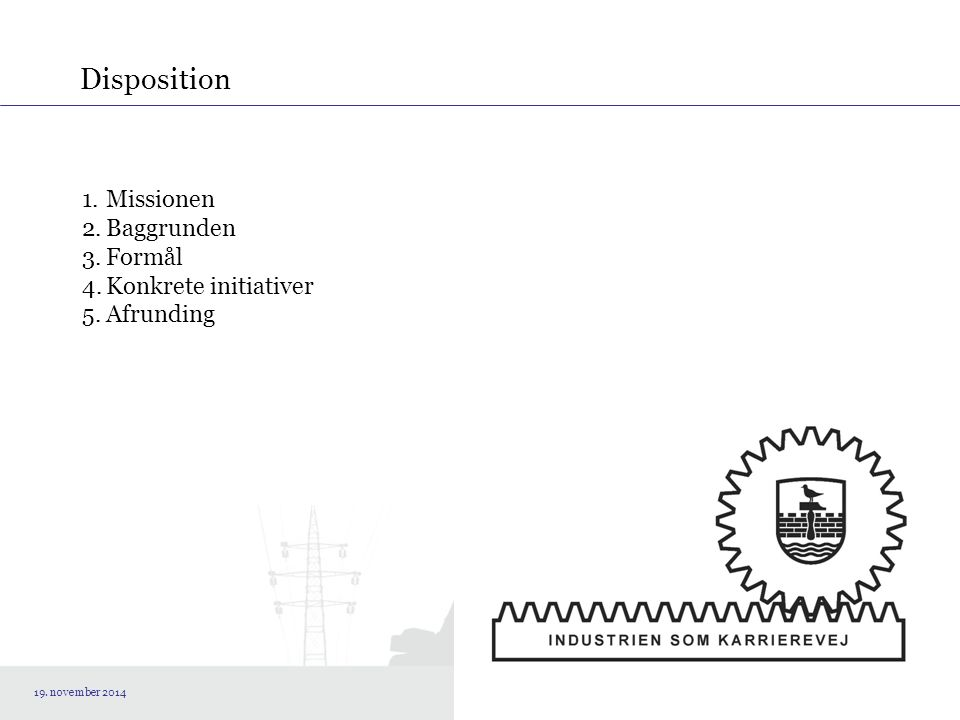 Disposition 1.Missionen 2.Baggrunden 3.Formål 4.Konkrete initiativer 5.Afrunding 19. november 2014