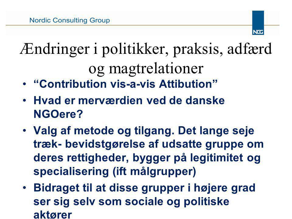 Ændringer i politikker, praksis, adfærd og magtrelationer Contribution vis-a-vis Attibution Hvad er merværdien ved de danske NGOere.
