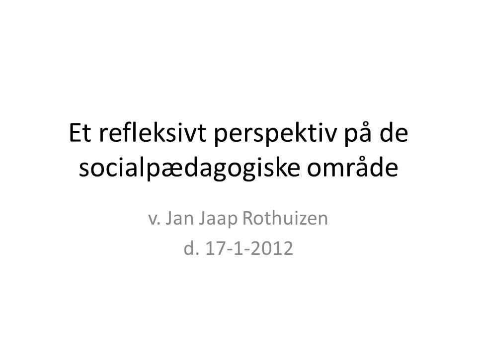 Et refleksivt perspektiv på de socialpædagogiske område v. Jan Jaap Rothuizen d. 17-1-2012