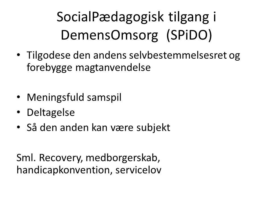 SocialPædagogisk tilgang i DemensOmsorg (SPiDO) Tilgodese den andens selvbestemmelsesret og forebygge magtanvendelse Meningsfuld samspil Deltagelse Så den anden kan være subjekt Sml.