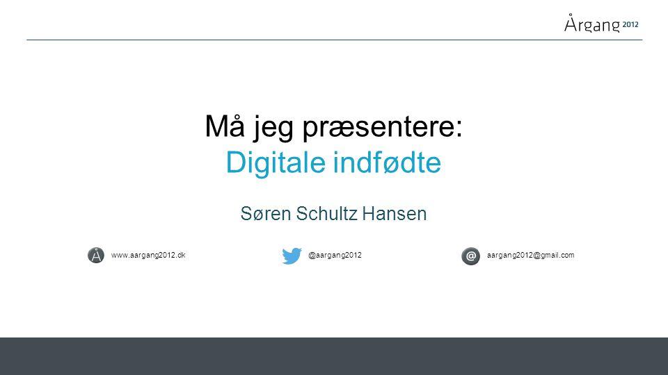 Må jeg præsentere: Digitale indfødte Søren Schultz Hansen www.aargang2012.dk@aargang2012aargang2012@gmail.com