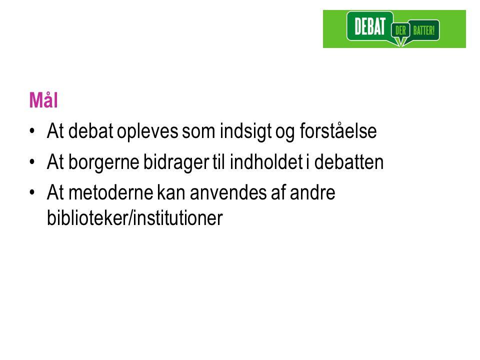 Mål At debat opleves som indsigt og forståelse At borgerne bidrager til indholdet i debatten At metoderne kan anvendes af andre biblioteker/institutioner