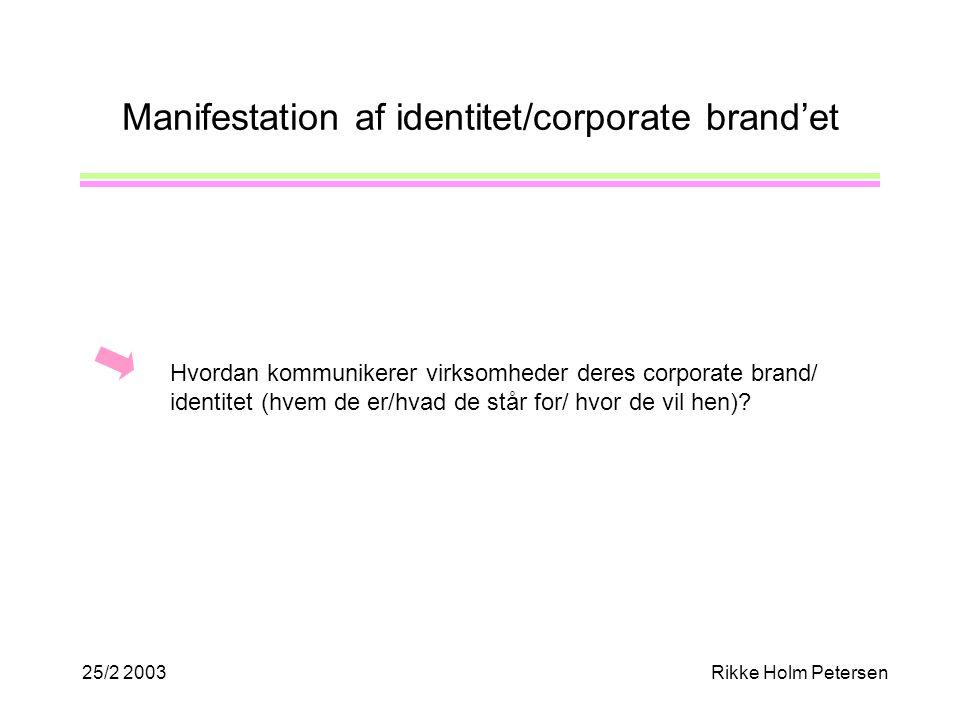 25/2 2003Rikke Holm Petersen Manifestation af identitet/corporate brand'et Hvordan kommunikerer virksomheder deres corporate brand/ identitet (hvem de er/hvad de står for/ hvor de vil hen)