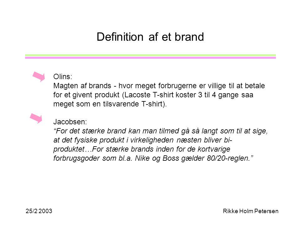 25/2 2003Rikke Holm Petersen Definition af et brand Olins: Magten af brands - hvor meget forbrugerne er villige til at betale for et givent produkt (Lacoste T-shirt koster 3 til 4 gange saa meget som en tilsvarende T-shirt).