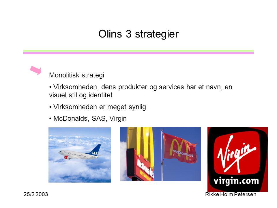 25/2 2003Rikke Holm Petersen Olins 3 strategier Monolitisk strategi Virksomheden, dens produkter og services har et navn, en visuel stil og identitet Virksomheden er meget synlig McDonalds, SAS, Virgin