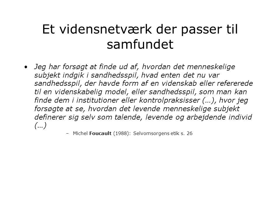 Et vidensnetværk der passer til samfundet Jeg har forsøgt at finde ud af, hvordan det menneskelige subjekt indgik i sandhedsspil, hvad enten det nu var sandhedsspil, der havde form af en videnskab eller refererede til en videnskabelig model, eller sandhedsspil, som man kan finde dem i institutioner eller kontrolpraksisser (…), hvor jeg forsøgte at se, hvordan det levende menneskelige subjekt definerer sig selv som talende, levende og arbejdende individ (…) –Michel Foucault (1988): Selvomsorgens etik s.