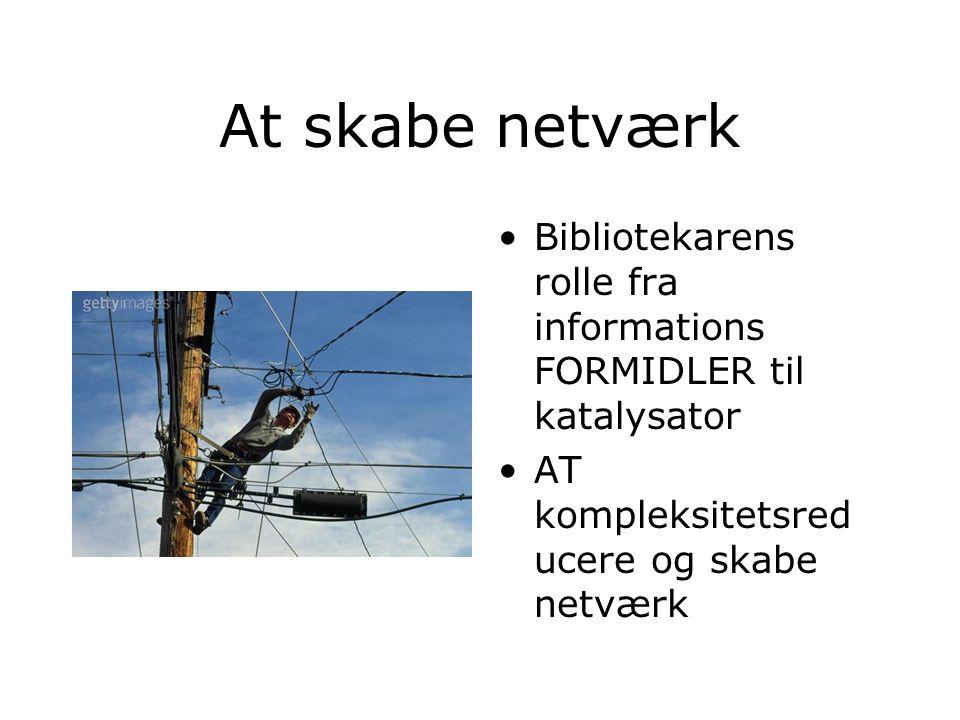 At skabe netværk Bibliotekarens rolle fra informations FORMIDLER til katalysator AT kompleksitetsred ucere og skabe netværk