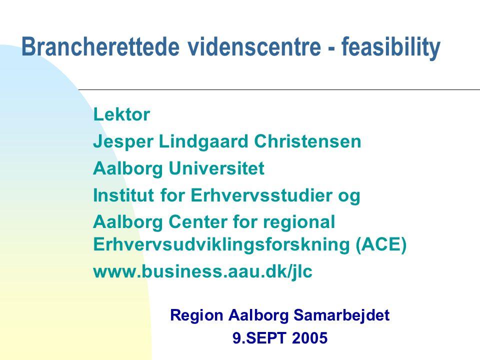 Brancherettede videnscentre - feasibility Lektor Jesper Lindgaard Christensen Aalborg Universitet Institut for Erhvervsstudier og Aalborg Center for regional Erhvervsudviklingsforskning (ACE) www.business.aau.dk/jlc Region Aalborg Samarbejdet 9.SEPT 2005