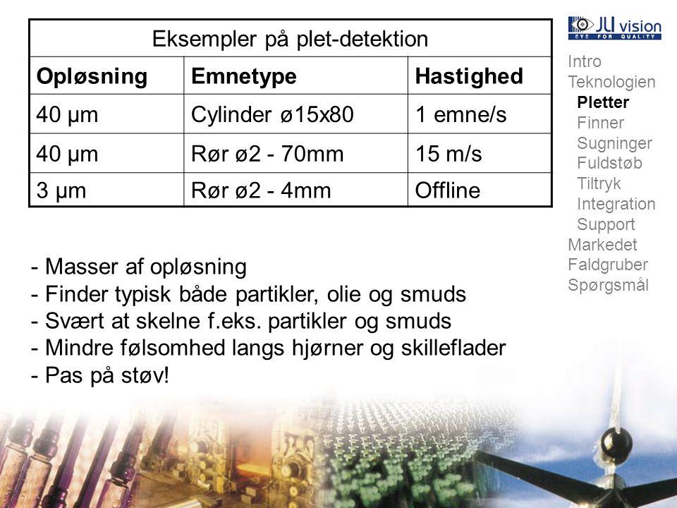 Intro Teknologien Pletter Finner Sugninger Fuldstøb Tiltryk Integration Support Markedet Faldgruber Spørgsmål Eksempler på plet-detektion OpløsningEmnetypeHastighed 40 µmCylinder ø15x801 emne/s 40 µmRør ø2 - 70mm15 m/s 3 µmRør ø2 - 4mmOffline - Masser af opløsning - Finder typisk både partikler, olie og smuds - Svært at skelne f.eks.