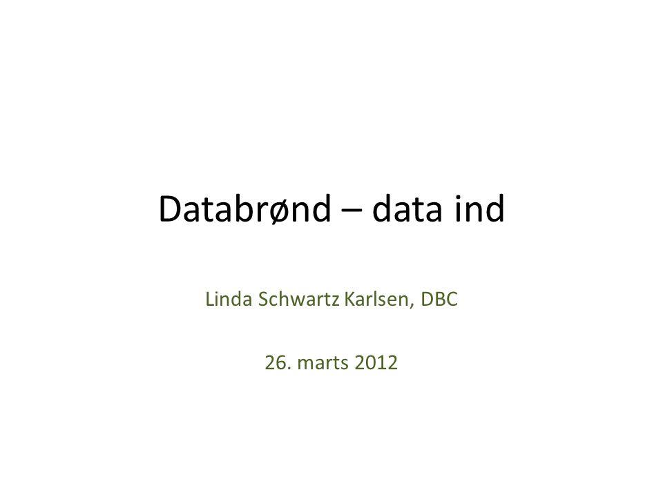 Databrønd – data ind Linda Schwartz Karlsen, DBC 26. marts 2012
