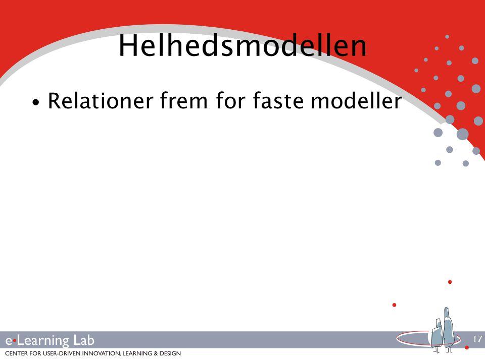 17 Helhedsmodellen Relationer frem for faste modeller