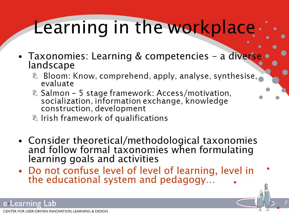 7 Learning in the workplace Taxonomies: Learning & competencies – a diverse landscape B Bloom: Know, comprehend, apply, analyse, synthesise, evaluate BSalmon – 5 stage framework: Access/motivation, socialization, information exchange, knowledge construction, development BIrish framework of qualifications Consider theoretical/methodological taxonomies and follow formal taxonomies when formulating learning goals and activities Do not confuse level of level of learning, level in the educational system and pedagogy…